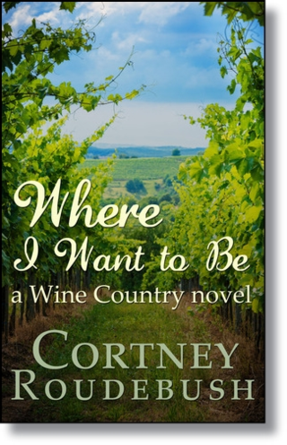 WHERE I WANT TO BE - First book in the Wine Country Series - By Cortney Roudebush