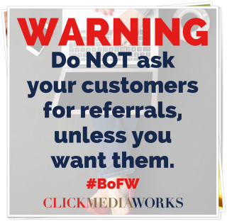 Warning-do not ask for referrals-unless you want them